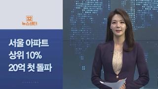 [사이드 뉴스] 서울 아파트 상위 10% 매매가 20억 첫 돌파 外